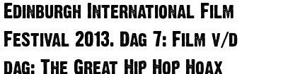 Edinburgh International Film Festival 2013. Dag 7: Film v/d dag: The Great Hip Hop Hoax